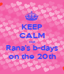 KEEP CALM cuz Rana's b-days on the 20th - Personalised Poster A1 size