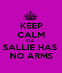 KEEP CALM CUZ  SALLIE HAS  NO ARMS - Personalised Poster A1 size