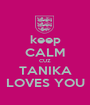 keep CALM CUZ TANIKA LOVES YOU - Personalised Poster A1 size