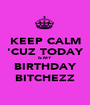 KEEP CALM 'CUZ TODAY IS MY BIRTHDAY BITCHEZZ - Personalised Poster A1 size