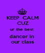KEEP  CALM CUZ ur the best  dancer in  our class - Personalised Poster A1 size