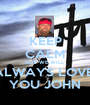 KEEP CALM CUZ WE WILL ALWAYS LOVE  YOU JOHN - Personalised Poster A1 size