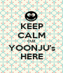KEEP CALM CUZ YOONJU's HERE - Personalised Poster A1 size