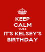 KEEP CALM CUZZ IT'S KELSEY'S BIRTHDAY - Personalised Poster A1 size