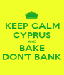 KEEP CALM CYPRUS AND BAKE DON'T BANK - Personalised Poster A1 size