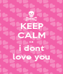 KEEP CALM cz i dont love you - Personalised Poster A1 size