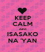 KEEP CALM dahil ISASAKO NA 'YAN - Personalised Poster A1 size