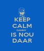 KEEP CALM DANNY  IS NOU DAAR - Personalised Poster A1 size