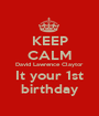 KEEP CALM David Lawrence Claytor It your 1st birthday - Personalised Poster A1 size