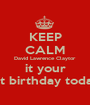 KEEP CALM David Lawrence Claytor it your 1st birthday today - Personalised Poster A1 size