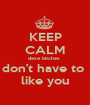 KEEP CALM dese bitches  don't have to  like you - Personalised Poster A1 size