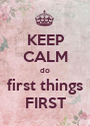 KEEP CALM do first things FIRST - Personalised Poster A1 size