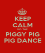 KEEP CALM DO THE PIGGY PIG PIG DANCE - Personalised Poster A1 size