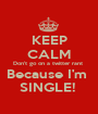 KEEP CALM Don't go on a twitter rant  Because I'm  SINGLE!  - Personalised Poster A1 size