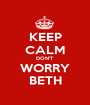 KEEP CALM DON'T WORRY BETH - Personalised Poster A1 size