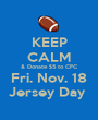 KEEP CALM & Donate $5 to CFC Fri. Nov. 18 Jersey Day  - Personalised Poster A1 size