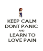 KEEP CALM DONT PANIC AND  LEARN TO  LOVE PAIN - Personalised Poster A1 size