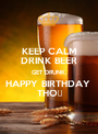 KEEP CALM DRINK BEER GET DRUNK. HAPPY BIRTHDAY  THỌ - Personalised Poster A1 size