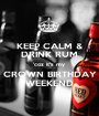 KEEP CALM & DRINK RUM 'coz it's my  CROWN BIRTHDAY WEEKEND - Personalised Poster A1 size