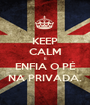 KEEP CALM E ENFIA O PÉ NA PRIVADA. - Personalised Poster A1 size