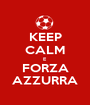 KEEP CALM E  FORZA AZZURRA - Personalised Poster A1 size
