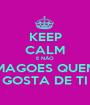 KEEP CALM E NÃO MAGOES QUEM GOSTA DE TI - Personalised Poster A1 size