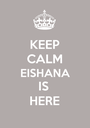 KEEP CALM EISHANA IS  HERE - Personalised Poster A1 size