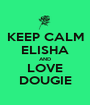 KEEP CALM ELISHA AND LOVE DOUGIE - Personalised Poster A1 size