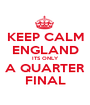 KEEP CALM ENGLAND ITS ONLY A QUARTER FINAL - Personalised Poster A1 size