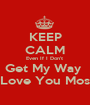 KEEP CALM Even If I Don't  Get My Way  I Love You Most  - Personalised Poster A1 size