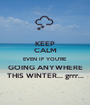KEEP CALM EVEN IF YOU'RE GOING ANYWHERE THIS WINTER... grrr... - Personalised Poster A1 size