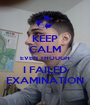 KEEP CALM EVEN THOUGH I FAILED EXAMINATION - Personalised Poster A1 size