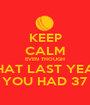 KEEP CALM EVEN THOUGH THAT LAST YEAR YOU HAD 37 - Personalised Poster A1 size