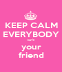 KEEP CALM EVERYBODY isn't your friend - Personalised Poster A1 size