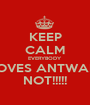 KEEP CALM EVERYBODY LOVES ANTWAIN NOT!!!!! - Personalised Poster A1 size