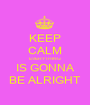 KEEP CALM EVERYTHING IS GONNA BE ALRIGHT - Personalised Poster A1 size