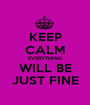 KEEP CALM EVERYTHING WILL BE JUST FINE - Personalised Poster A1 size