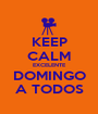 KEEP CALM EXCELENTE DOMINGO A TODOS - Personalised Poster A1 size