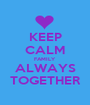 KEEP CALM FAMILY  ALWAYS TOGETHER - Personalised Poster A1 size