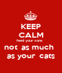 KEEP CALM feed your sons   not  as much    as your  cats  - Personalised Poster A1 size