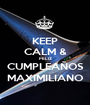 KEEP CALM & FELIZ CUMPLEAÑOS MAXIMILIANO - Personalised Poster A1 size