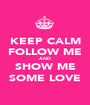 KEEP CALM FOLLOW ME AND SHOW ME SOME LOVE - Personalised Poster A1 size