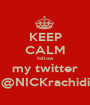 KEEP CALM follow my twitter @NICKrachidi - Personalised Poster A1 size