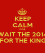 KEEP CALM FOR WAIT THE 2014 FOR THE KING - Personalised Poster A1 size