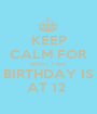 KEEP CALM FOR WHAT ? MY BIRTHDAY IS AT 12  - Personalised Poster A1 size