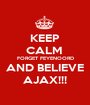 KEEP CALM  FORGET FEYENOORD AND BELIEVE AJAX!!! - Personalised Poster A1 size