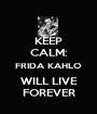 KEEP CALM: FRIDA KAHLO WILL LIVE FOREVER - Personalised Poster A1 size