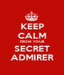 KEEP CALM FROM YOUR SECRET ADMIRER - Personalised Poster A1 size