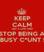 KEEP CALM GET A LIFE AND STOP BEING A BUSY C*UNT ! - Personalised Poster A1 size