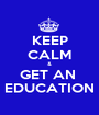 KEEP CALM & GET AN  EDUCATION - Personalised Poster A1 size